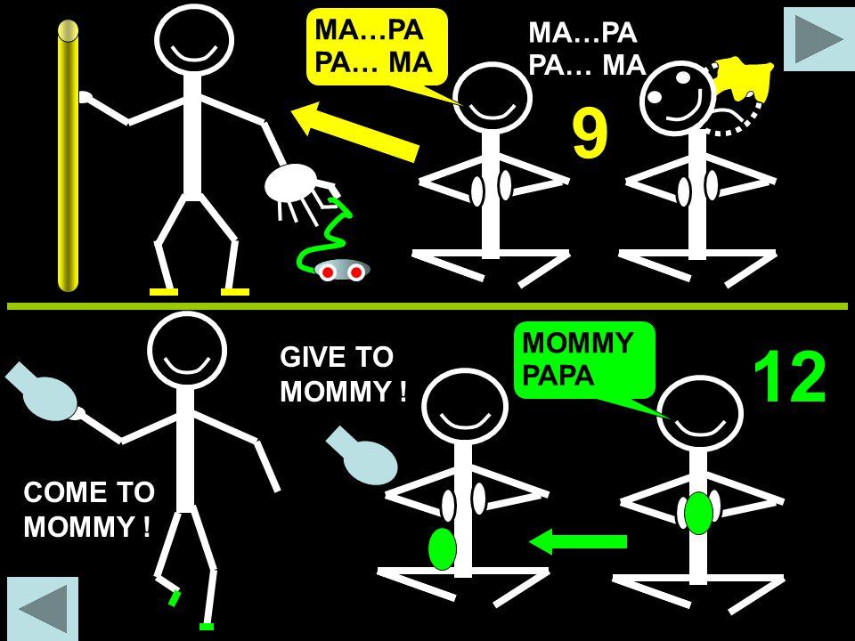 MA…PA PA… MA 9 MA…PA PA… MA GIVE TO MOMMY ! COME TO MOMMY ! MOMMY PAPA 12