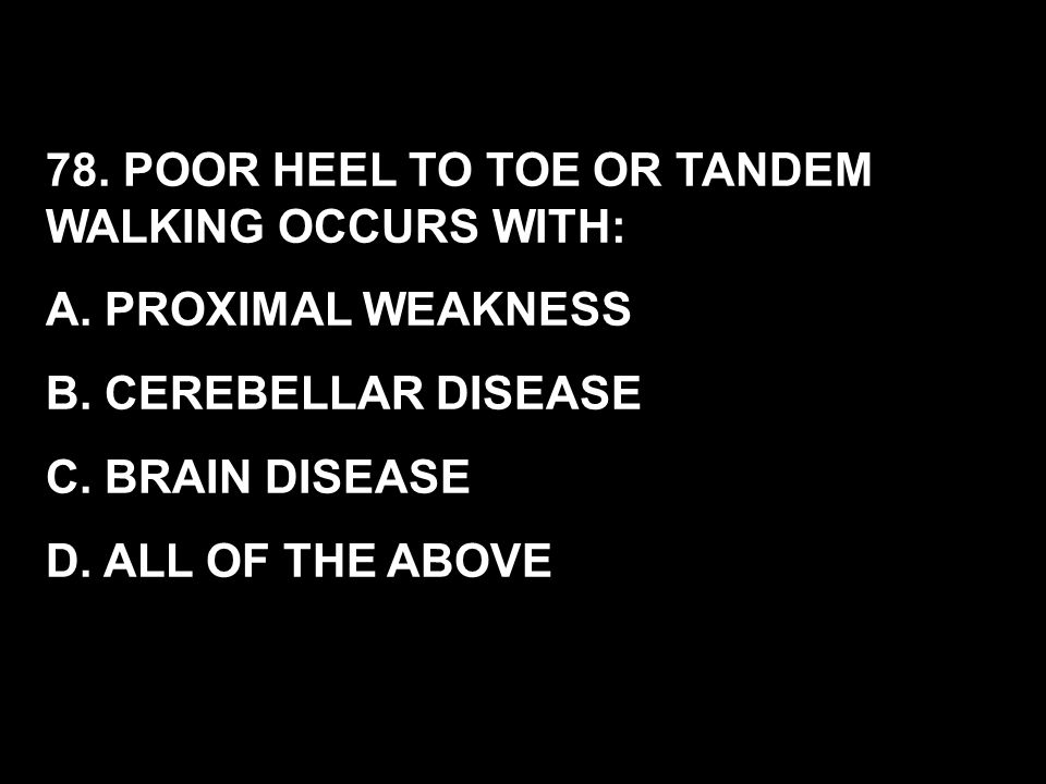 78. POOR HEEL TO TOE OR TANDEM WALKING OCCURS WITH: A. PROXIMAL WEAKNESS B. CEREBELLAR DISEASE C. BRAIN DISEASE D. ALL OF THE ABOVE