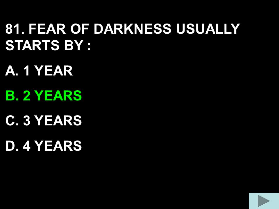 81. FEAR OF DARKNESS USUALLY STARTS BY : A. 1 YEAR B. 2 YEARS C. 3 YEARS D. 4 YEARS
