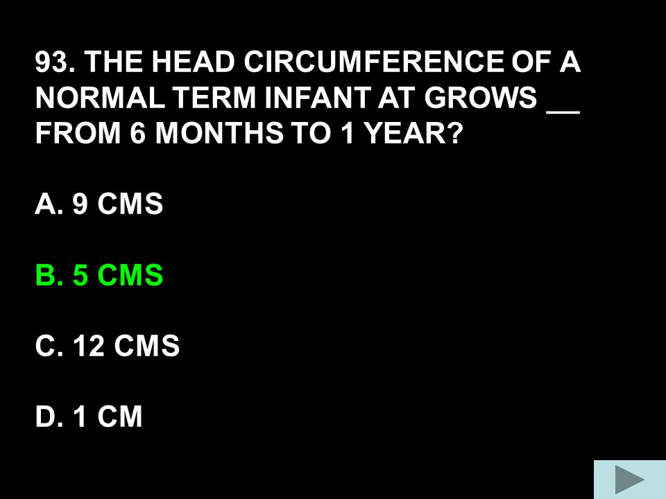 93. THE HEAD CIRCUMFERENCE OF A NORMAL TERM INFANT AT GROWS __ FROM 6 MONTHS TO 1 YEAR? A. 9 CMS B. 5 CMS C. 12 CMS D. 1 CM