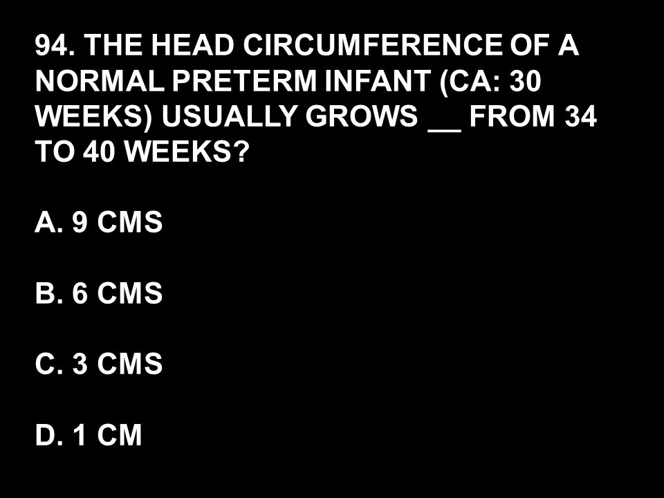 94. THE HEAD CIRCUMFERENCE OF A NORMAL PRETERM INFANT (CA: 30 WEEKS) USUALLY GROWS __ FROM 34 TO 40 WEEKS? A. 9 CMS B. 6 CMS C. 3 CMS D. 1 CM