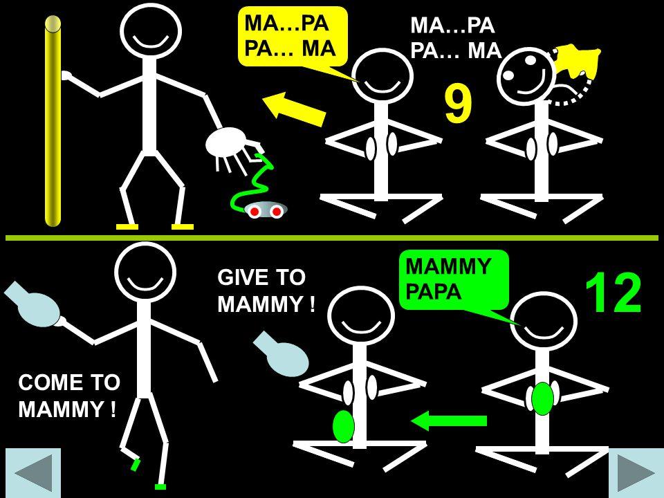 MA…PA PA… MA 9 MA…PA PA… MA GIVE TO MAMMY ! COME TO MAMMY ! MAMMY PAPA 12