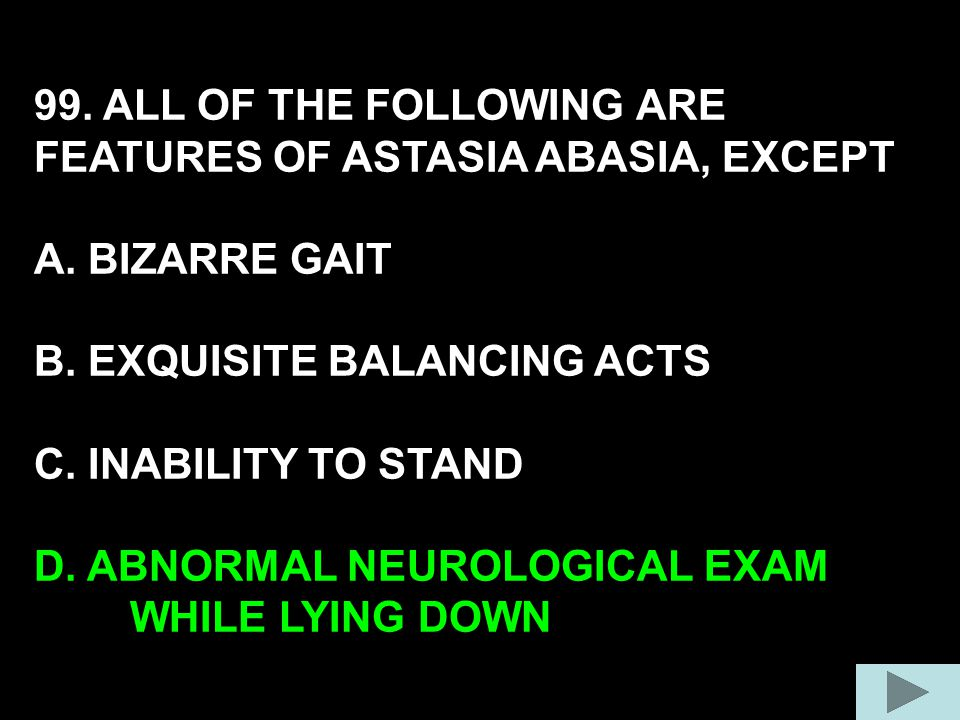 99. ALL OF THE FOLLOWING ARE FEATURES OF ASTASIA ABASIA, EXCEPT A. BIZARRE GAIT B. EXQUISITE BALANCING ACTS C. INABILITY TO STAND D. ABNORMAL NEUROLOG