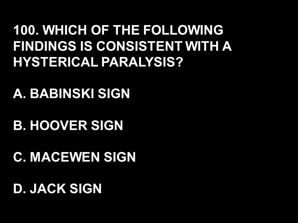 100. WHICH OF THE FOLLOWING FINDINGS IS CONSISTENT WITH A HYSTERICAL PARALYSIS? A. BABINSKI SIGN B. HOOVER SIGN C. MACEWEN SIGN D. JACK SIGN