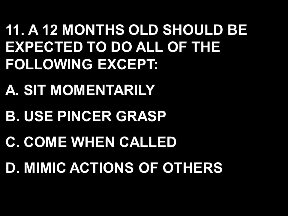 11. A 12 MONTHS OLD SHOULD BE EXPECTED TO DO ALL OF THE FOLLOWING EXCEPT: A. SIT MOMENTARILY B. USE PINCER GRASP C. COME WHEN CALLED D. MIMIC ACTIONS