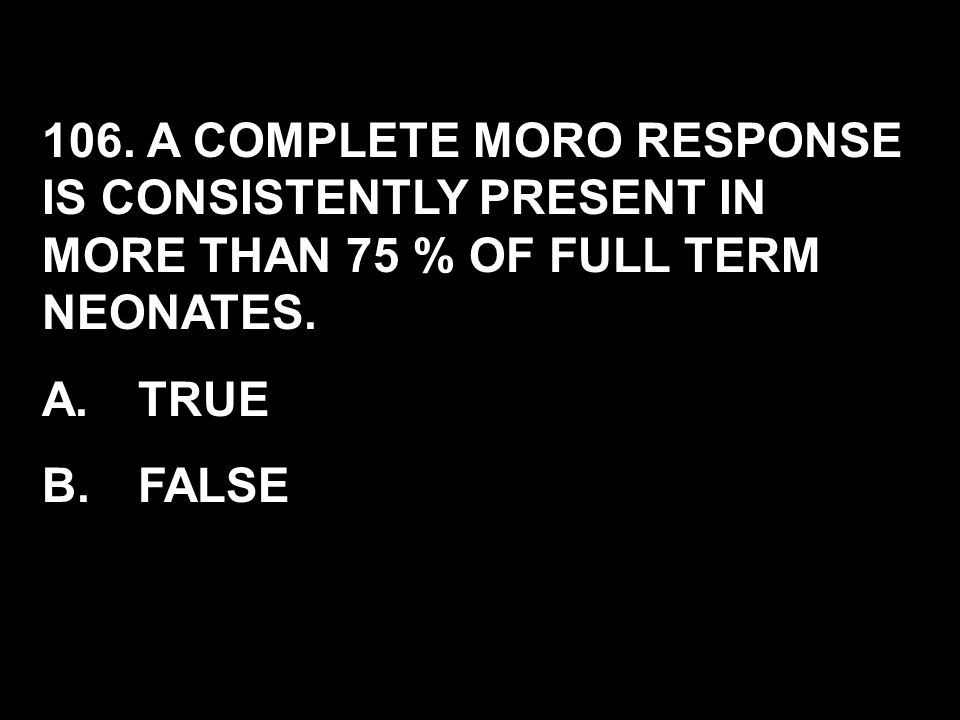 106. A COMPLETE MORO RESPONSE IS CONSISTENTLY PRESENT IN MORE THAN 75 % OF FULL TERM NEONATES. A.TRUE B.FALSE