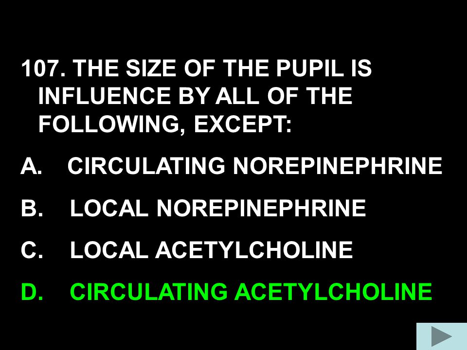 107. THE SIZE OF THE PUPIL IS INFLUENCE BY ALL OF THE FOLLOWING, EXCEPT: A.CIRCULATING NOREPINEPHRINE B. LOCAL NOREPINEPHRINE C. LOCAL ACETYLCHOLINE D