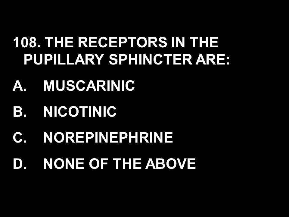 108. THE RECEPTORS IN THE PUPILLARY SPHINCTER ARE: A. MUSCARINIC B. NICOTINIC C. NOREPINEPHRINE D. NONE OF THE ABOVE