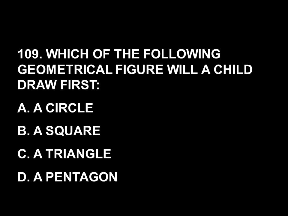 109. WHICH OF THE FOLLOWING GEOMETRICAL FIGURE WILL A CHILD DRAW FIRST: A. A CIRCLE B. A SQUARE C. A TRIANGLE D. A PENTAGON