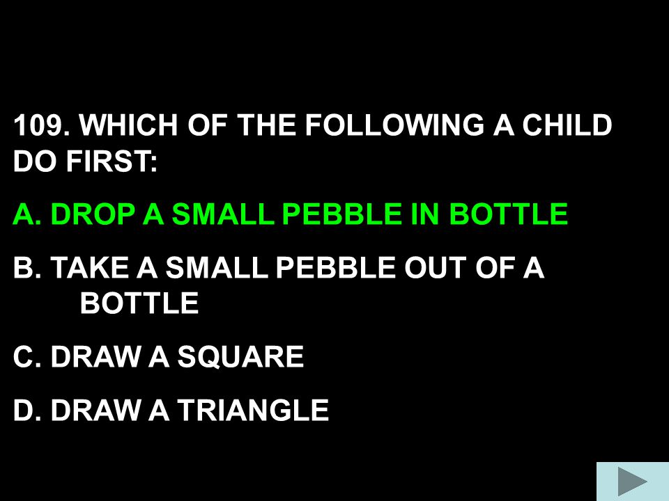 109. WHICH OF THE FOLLOWING A CHILD DO FIRST: A. DROP A SMALL PEBBLE IN BOTTLE B. TAKE A SMALL PEBBLE OUT OF A BOTTLE C. DRAW A SQUARE D. DRAW A TRIAN
