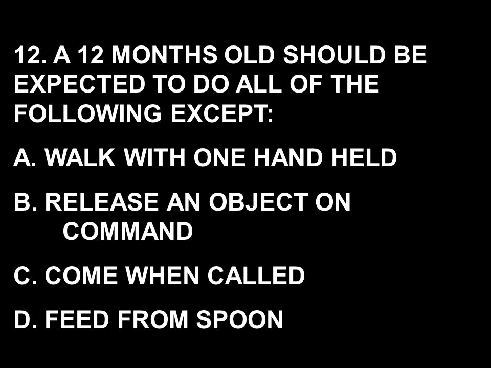 12. A 12 MONTHS OLD SHOULD BE EXPECTED TO DO ALL OF THE FOLLOWING EXCEPT: A. WALK WITH ONE HAND HELD B. RELEASE AN OBJECT ON COMMAND C. COME WHEN CALL