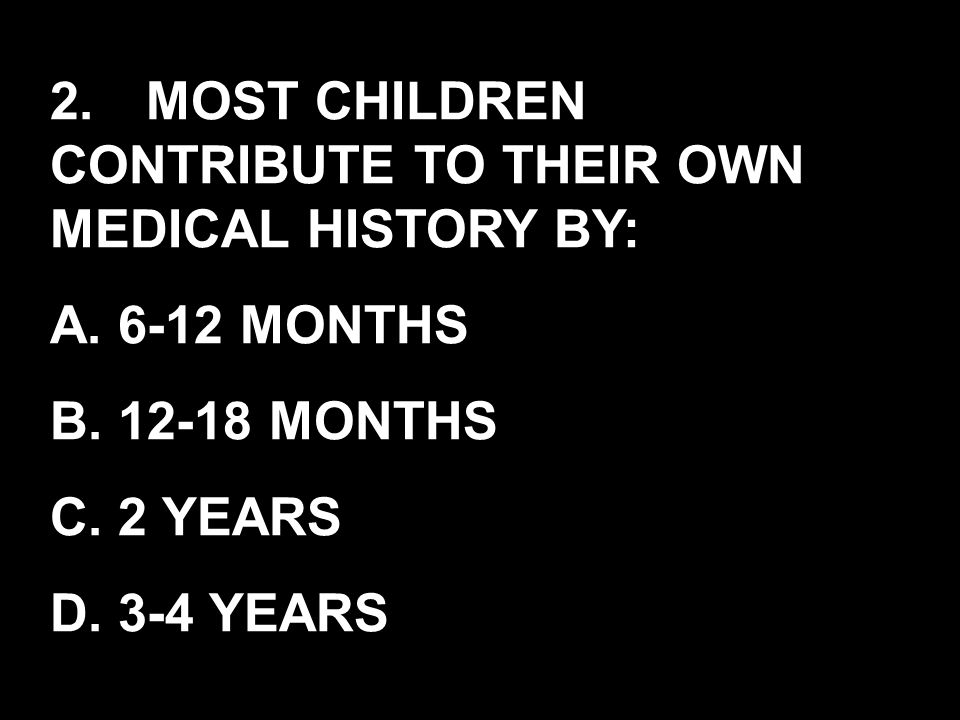 2.MOST CHILDREN CONTRIBUTE TO THEIR OWN MEDICAL HISTORY BY: A. 6-12 MONTHS B. 12-18 MONTHS C. 2 YEARS D. 3-4 YEARS