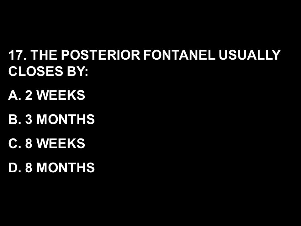 17. THE POSTERIOR FONTANEL USUALLY CLOSES BY: A. 2 WEEKS B. 3 MONTHS C. 8 WEEKS D. 8 MONTHS