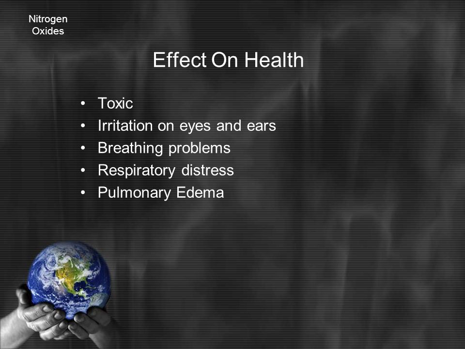 Effect On Health Toxic Irritation on eyes and ears Breathing problems Respiratory distress Pulmonary Edema Nitrogen Oxides