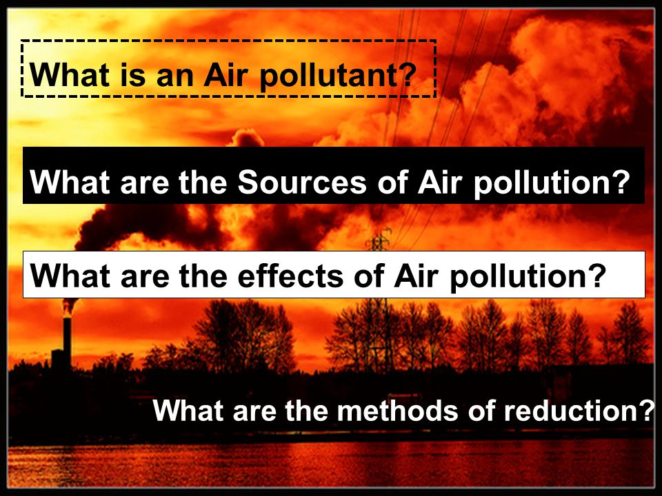 Air Pollutant A Substance present in sufficient concentration in the air to produce harmful effects on humans, animals, vegetation, or materials.