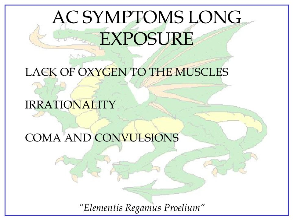 """Elementis Regamus Proelium"" AC SYMPTOMS: MODERATE CONCENTRATIONS  Dizziness  Nausea  Headache ***All appear rapidly  ALSO:  Convulsions  Death"