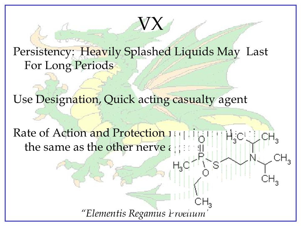 """Elementis Regamus Proelium"" VX VX is a PERSISTENT Nerve Agent Appearance: Colorless to Amber liquid Odor: NONE Vapor density: 9.2 times heavier than"