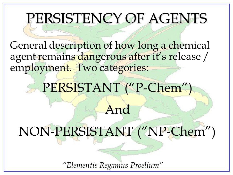 Elementis Regamus Proelium PERSISTENCY OF AGENTS General description of how long a chemical agent remains dangerous after it's release / employment.