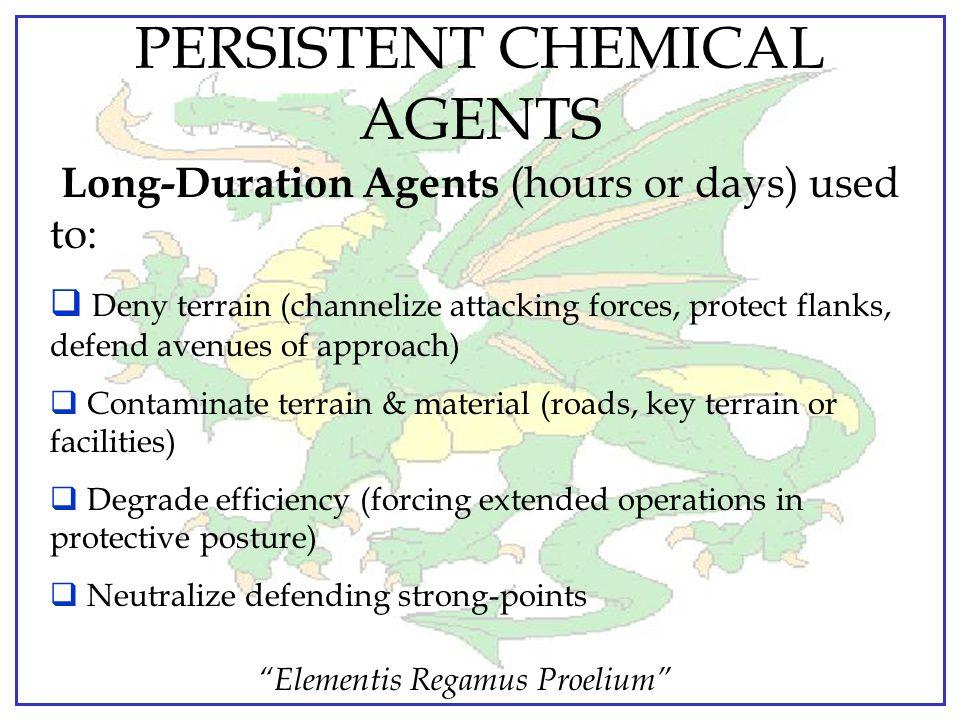 """""""Elementis Regamus Proelium"""" PERSISTENCY OF AGENTS General description of how long a chemical agent remains dangerous after it's release / employment."""