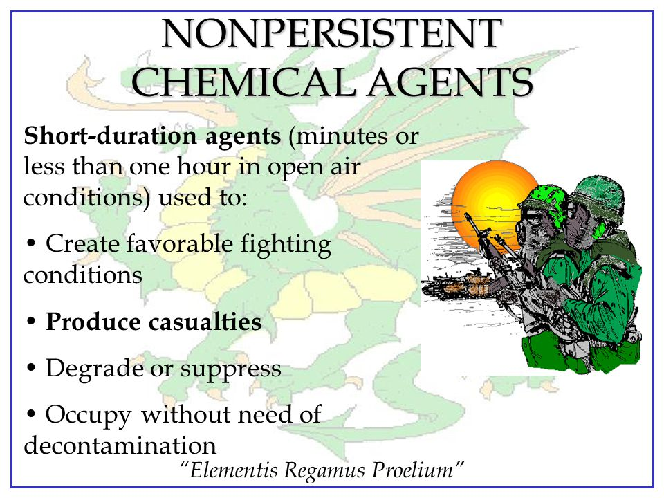 Elementis Regamus Proelium NONPERSISTENT CHEMICAL AGENTS Short-duration agents (minutes or less than one hour in open air conditions) used to: Create favorable fighting conditions Produce casualties Degrade or suppress Occupy without need of decontamination