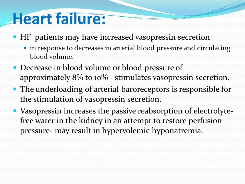 Heart failure: HF patients may have increased vasopressin secretion in response to decreases in arterial blood pressure and circulating blood volume.