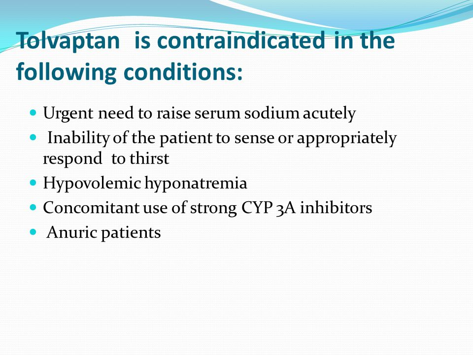 Tolvaptan is contraindicated in the following conditions: Urgent need to raise serum sodium acutely Inability of the patient to sense or appropriately