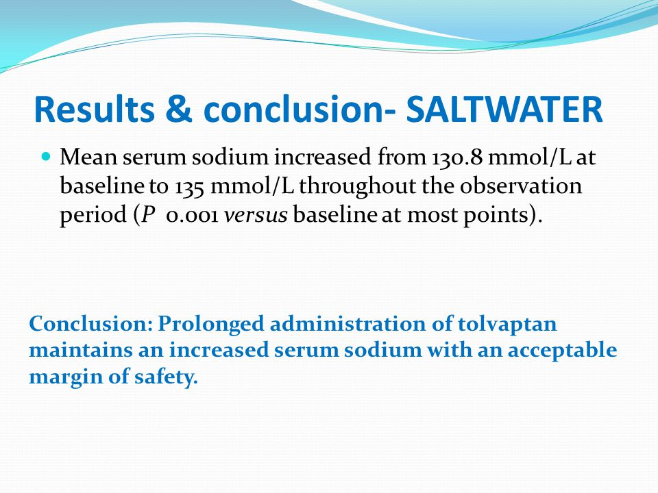 Results & conclusion- SALTWATER Mean serum sodium increased from 130.8 mmol/L at baseline to 135 mmol/L throughout the observation period (P 0.001 ver