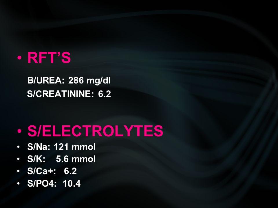 RFT'S B/UREA: 286 mg/dl S/CREATININE: 6.2 S/ELECTROLYTES S/Na: 121 mmol S/K: 5.6 mmol S/Ca+: 6.2 S/PO4: 10.4
