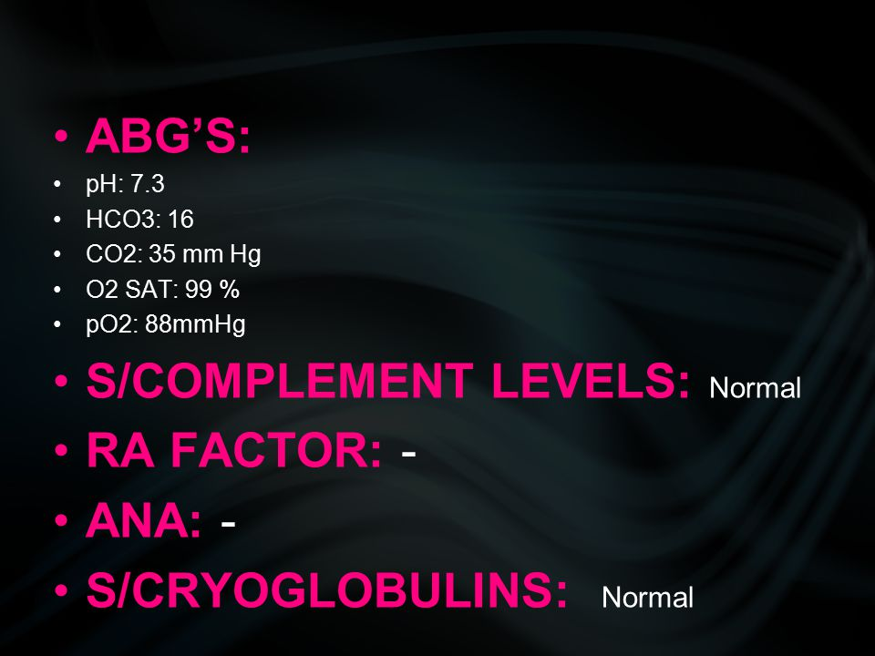 ABG'S: pH: 7.3 HCO3: 16 CO2: 35 mm Hg O2 SAT: 99 % pO2: 88mmHg S/COMPLEMENT LEVELS: Normal RA FACTOR: - ANA: - S/CRYOGLOBULINS: Normal