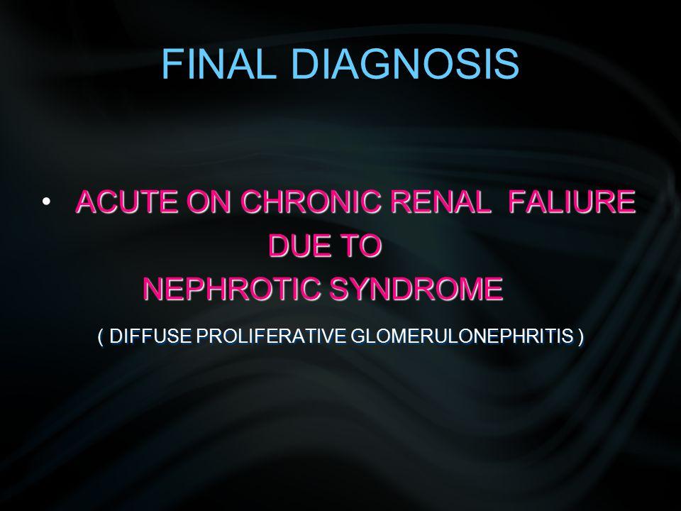 FINAL DIAGNOSIS ACUTE ON CHRONIC RENAL FALIURE DUE TO DUE TO NEPHROTIC SYNDROME NEPHROTIC SYNDROME ( DIFFUSE PROLIFERATIVE GLOMERULONEPHRITIS ) ( DIFFUSE PROLIFERATIVE GLOMERULONEPHRITIS )
