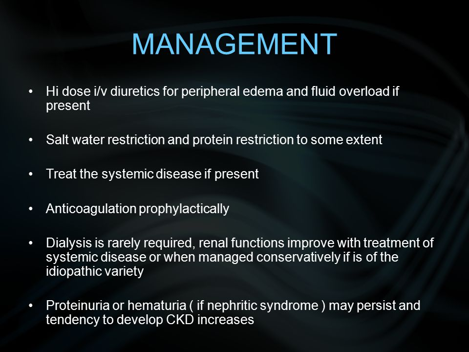 MANAGEMENT Hi dose i/v diuretics for peripheral edema and fluid overload if present Salt water restriction and protein restriction to some extent Treat the systemic disease if present Anticoagulation prophylactically Dialysis is rarely required, renal functions improve with treatment of systemic disease or when managed conservatively if is of the idiopathic variety Proteinuria or hematuria ( if nephritic syndrome ) may persist and tendency to develop CKD increases