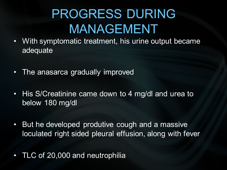 PROGRESS DURING MANAGEMENT With symptomatic treatment, his urine output became adequate The anasarca gradually improved His S/Creatinine came down to 4 mg/dl and urea to below 180 mg/dl But he developed produtive cough and a massive loculated right sided pleural effusion, along with fever TLC of 20,000 and neutrophilia