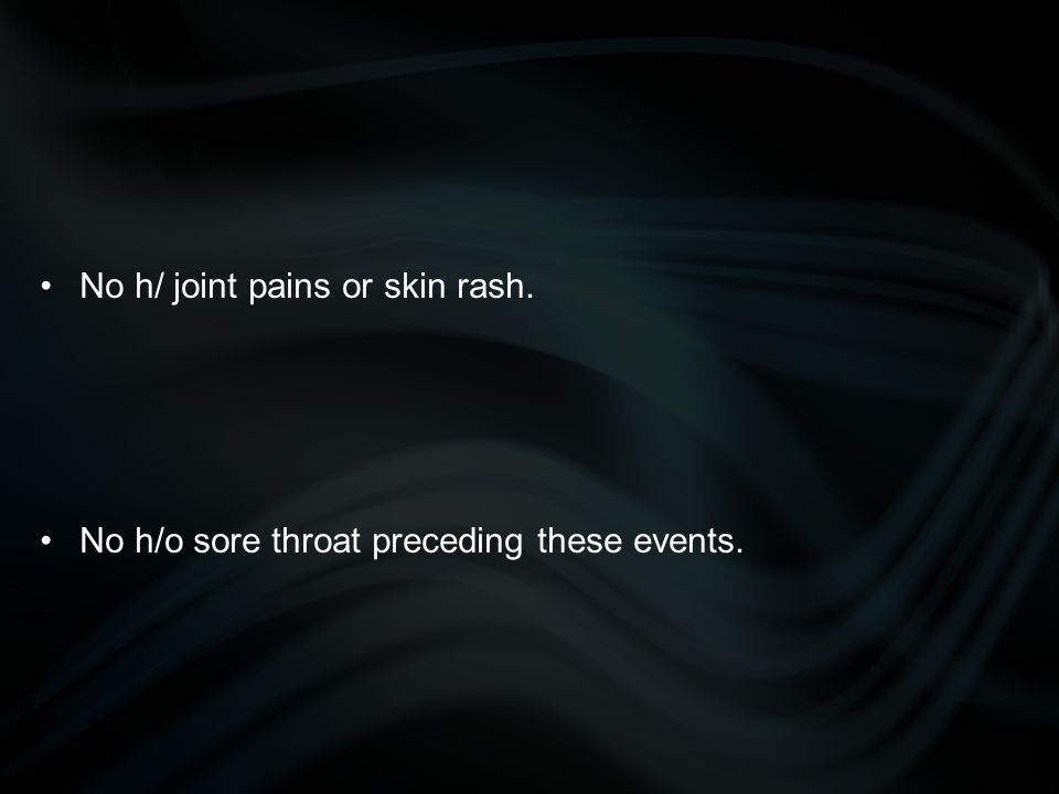 No h/ joint pains or skin rash. No h/o sore throat preceding these events.