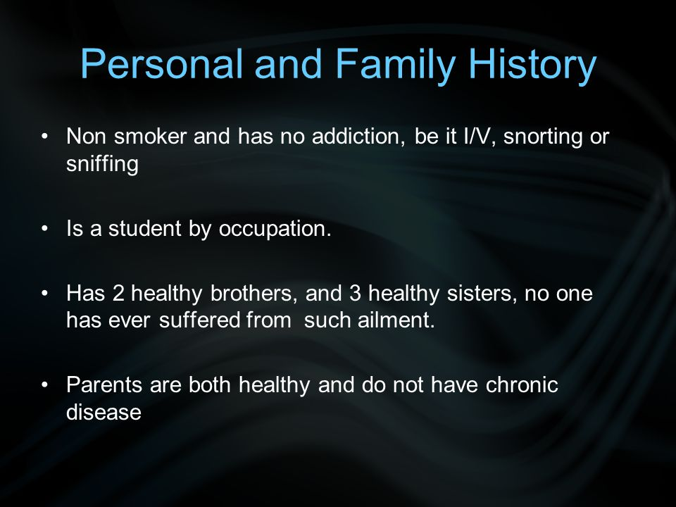 Personal and Family History Non smoker and has no addiction, be it I/V, snorting or sniffing Is a student by occupation. Has 2 healthy brothers, and 3