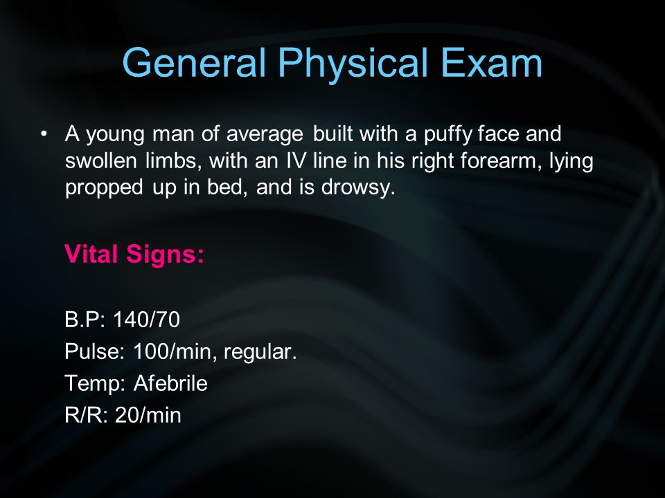 General Physical Exam A young man of average built with a puffy face and swollen limbs, with an IV line in his right forearm, lying propped up in bed,
