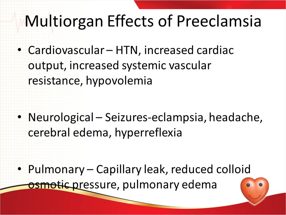 Multiorgan Effects of Preeclamsia Cardiovascular – HTN, increased cardiac output, increased systemic vascular resistance, hypovolemia Neurological – S