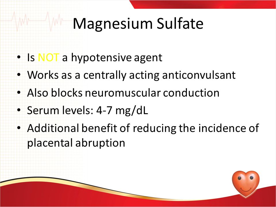 Magnesium Sulfate Is NOT a hypotensive agent Works as a centrally acting anticonvulsant Also blocks neuromuscular conduction Serum levels: 4-7 mg/dL A
