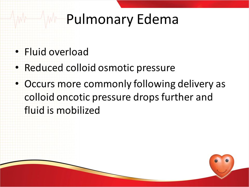 Pulmonary Edema Fluid overload Reduced colloid osmotic pressure Occurs more commonly following delivery as colloid oncotic pressure drops further and