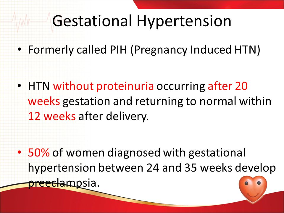 Gestational Hypertension Formerly called PIH (Pregnancy Induced HTN) HTN without proteinuria occurring after 20 weeks gestation and returning to norma