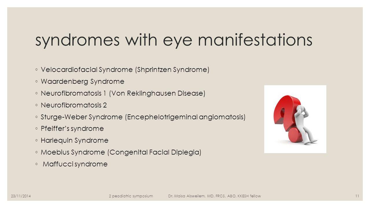 syndromes with eye manifestations ◦ Velocardiofacial Syndrome (Shprintzen Syndrome) ◦ Waardenberg Syndrome ◦ Neurofibromatosis 1 (Von Reklinghausen Di