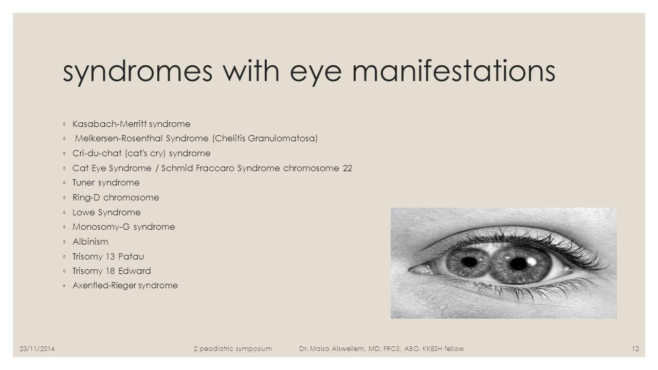 syndromes with eye manifestations ◦ Kasabach-Merritt syndrome ◦ Melkersen-Rosenthal Syndrome (Chelitis Granulomatosa) ◦ Cri-du-chat (cat's cry) syndro