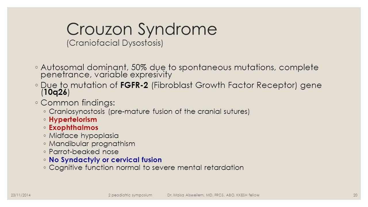 Crouzon Syndrome (Craniofacial Dysostosis) ◦ Autosomal dominant, 50% due to spontaneous mutations, complete penetrance, variable expresivity ◦ Due to
