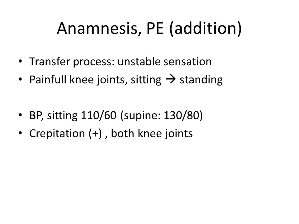 Anamnesis, PE (addition) Transfer process: unstable sensation Painfull knee joints, sitting  standing BP, sitting 110/60 (supine: 130/80) Crepitation (+), both knee joints