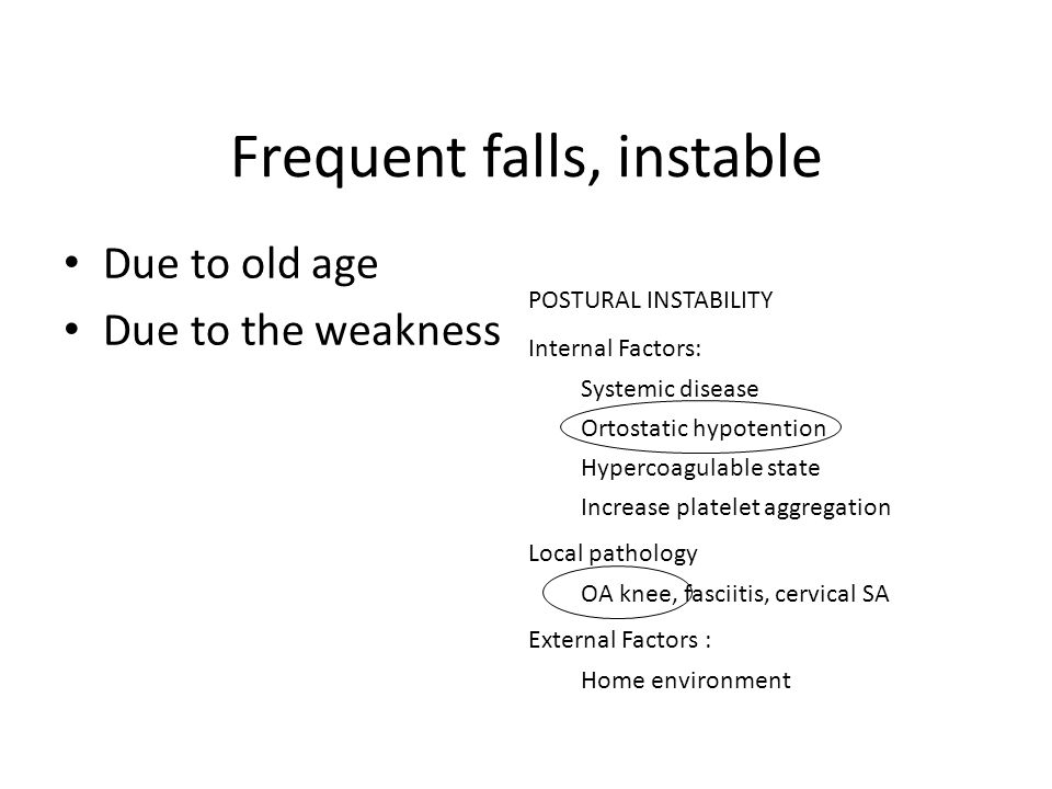 Frequent falls, instable Due to old age Due to the weakness POSTURAL INSTABILITY Internal Factors: Systemic disease Ortostatic hypotention Hypercoagulable state Increase platelet aggregation Local pathology OA knee, fasciitis, cervical SA External Factors : Home environment