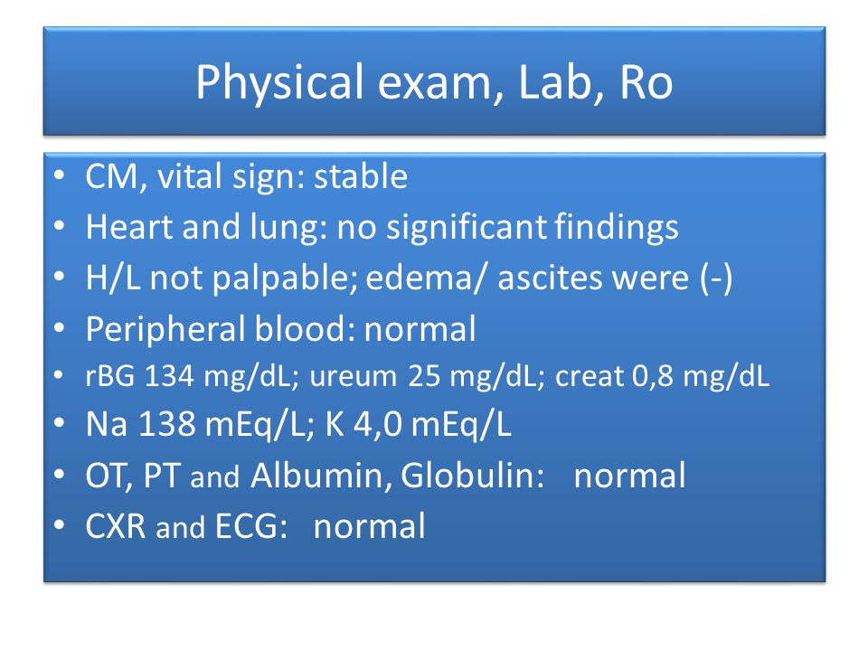 Physical exam, Lab, Ro CM, vital sign: stable Heart and lung: no significant findings H/L not palpable; edema/ ascites were (-) Peripheral blood: normal rBG 134 mg/dL; ureum 25 mg/dL; creat 0,8 mg/dL Na 138 mEq/L; K 4,0 mEq/L OT, PT and Albumin, Globulin: normal CXR and ECG:normal CM, vital sign: stable Heart and lung: no significant findings H/L not palpable; edema/ ascites were (-) Peripheral blood: normal rBG 134 mg/dL; ureum 25 mg/dL; creat 0,8 mg/dL Na 138 mEq/L; K 4,0 mEq/L OT, PT and Albumin, Globulin: normal CXR and ECG:normal