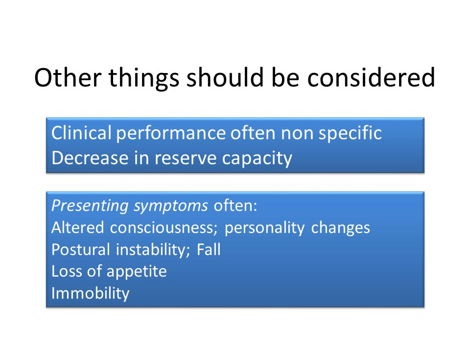 Other things should be considered Clinical performance often non specific Decrease in reserve capacity Clinical performance often non specific Decrease in reserve capacity Presenting symptoms often: Altered consciousness; personality changes Postural instability; Fall Loss of appetite Immobility Presenting symptoms often: Altered consciousness; personality changes Postural instability; Fall Loss of appetite Immobility
