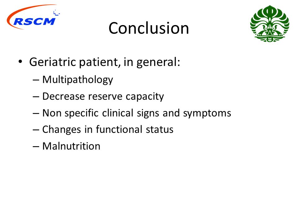 Conclusion Geriatric patient, in general: – Multipathology – Decrease reserve capacity – Non specific clinical signs and symptoms – Changes in functional status – Malnutrition