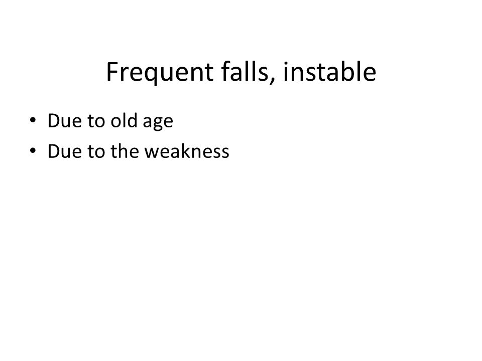 Frequent falls, instable Due to old age Due to the weakness