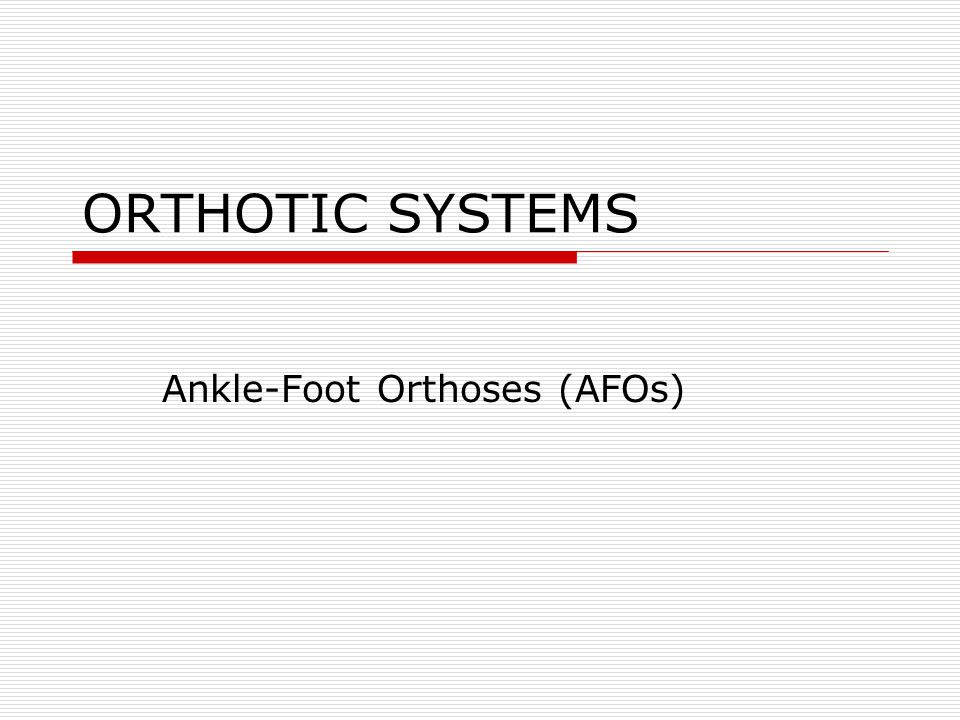ORTHOTIC SYSTEMS Ankle-Foot Orthoses (AFOs)