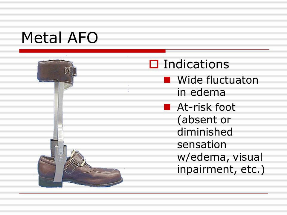 Metal AFO  Indications Wide fluctuaton in edema At-risk foot (absent or diminished sensation w/edema, visual inpairment, etc.)